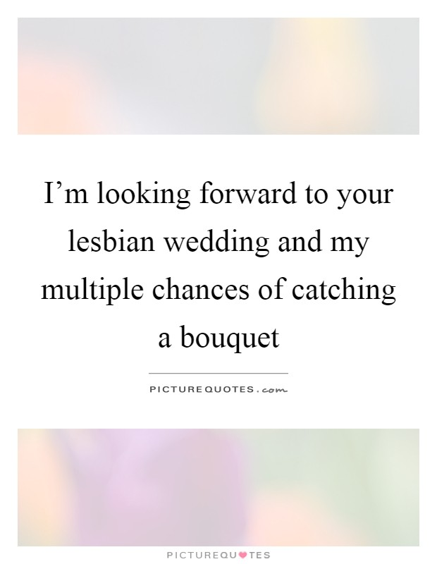 I'm looking forward to your lesbian wedding and my multiple chances of catching a bouquet Picture Quote #1