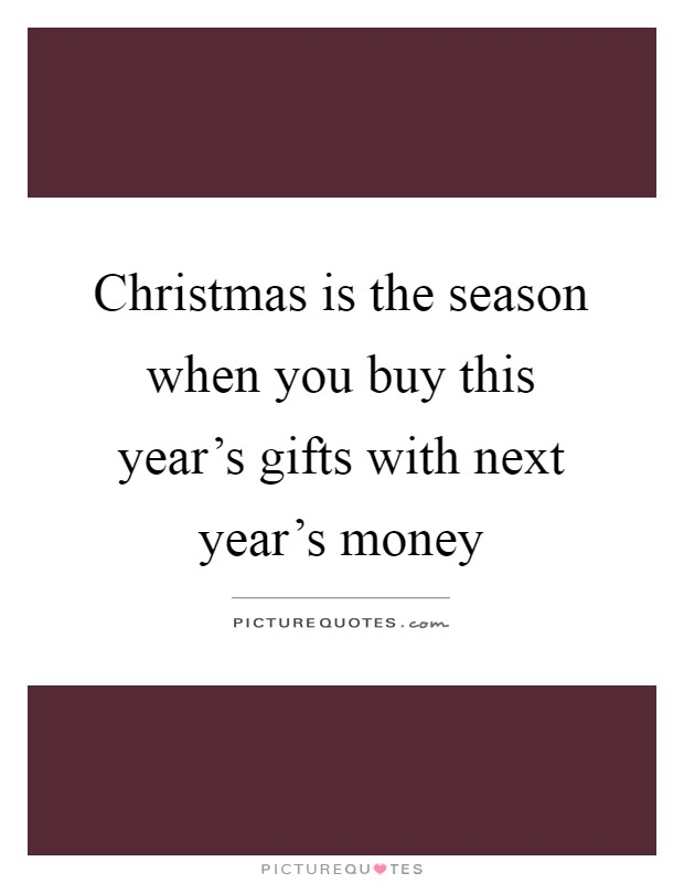 Christmas is the season when you buy this year's gifts with next year's money Picture Quote #1