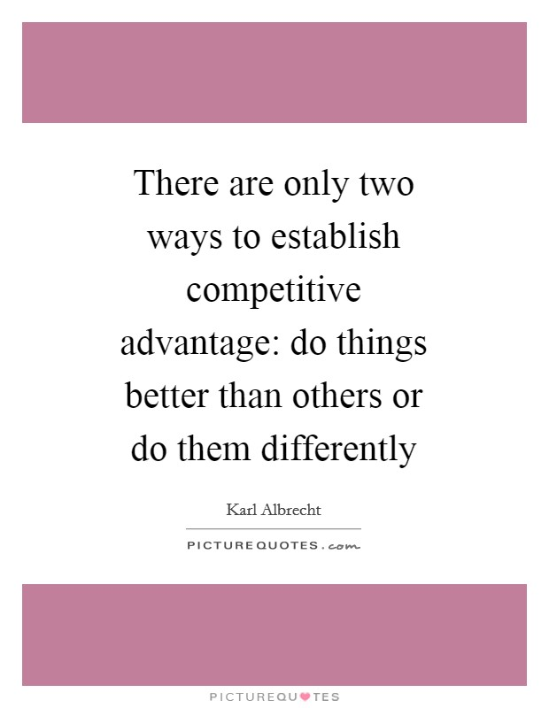 There are only two ways to establish competitive advantage: do things better than others or do them differently Picture Quote #1