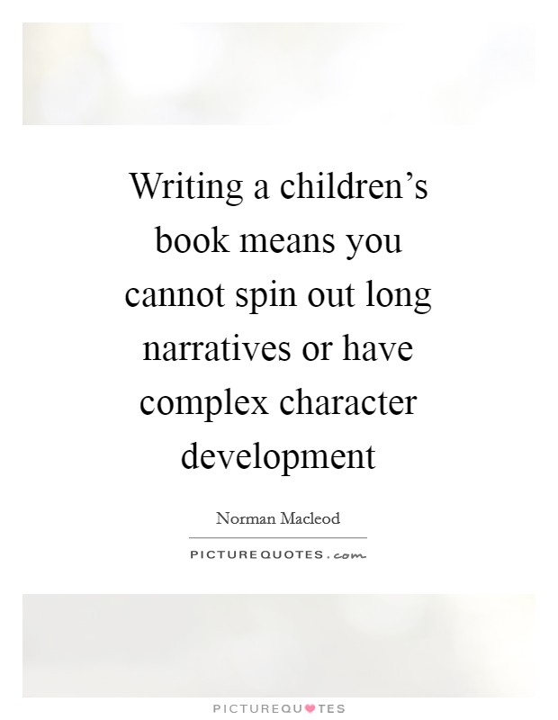 Writing a children's book means you cannot spin out long narratives or have complex character development Picture Quote #1