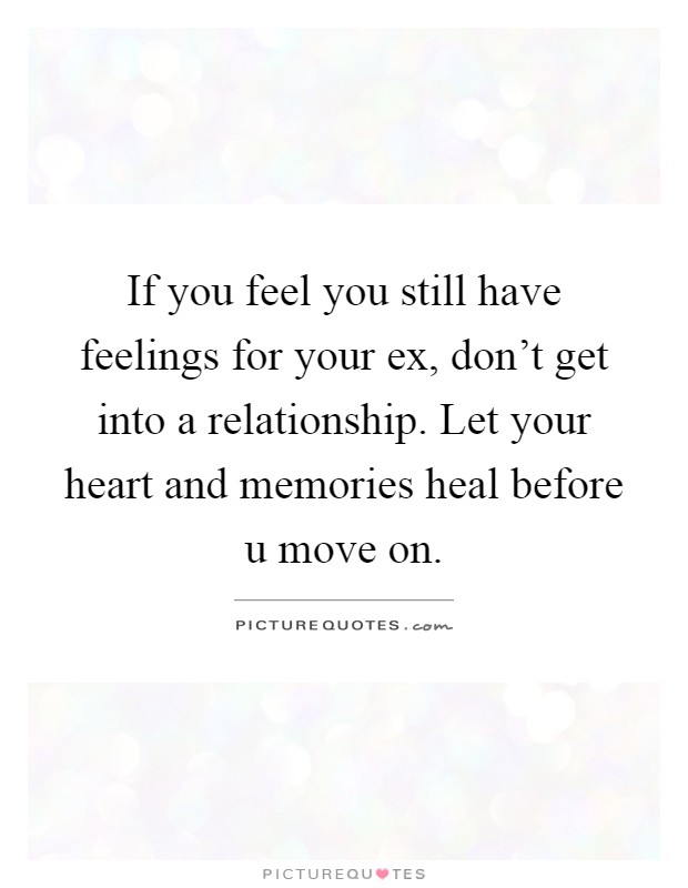 If you feel you still have feelings for your ex, don't get into a relationship. Let your heart and memories heal before u move on Picture Quote #1