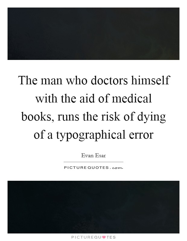 The man who doctors himself with the aid of medical books, runs the risk of dying of a typographical error Picture Quote #1