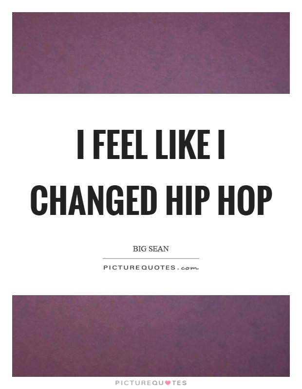 I feel like I changed hip hop Picture Quote #1