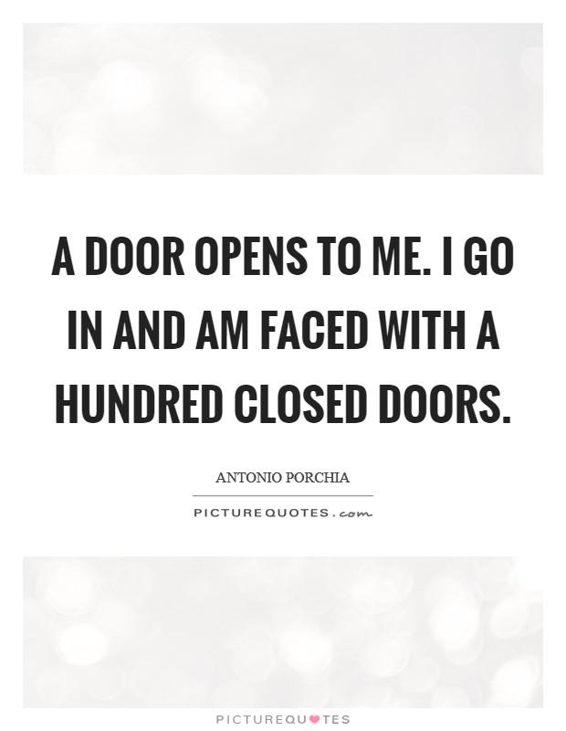 A door opens to me. I go in and am faced with a hundred closed doors Picture Quote #1