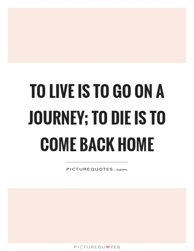 To live is to go on a journey; to die is to come back home Picture Quote #1