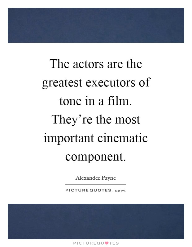 The actors are the greatest executors of tone in a film. They're the most important cinematic component Picture Quote #1