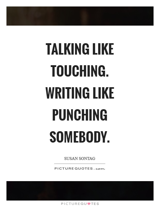 Talking like touching. Writing like punching somebody Picture Quote #1