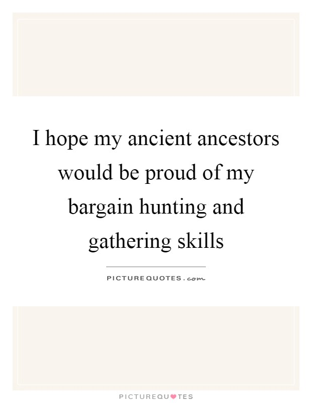 I hope my ancient ancestors would be proud of my bargain hunting and gathering skills Picture Quote #1