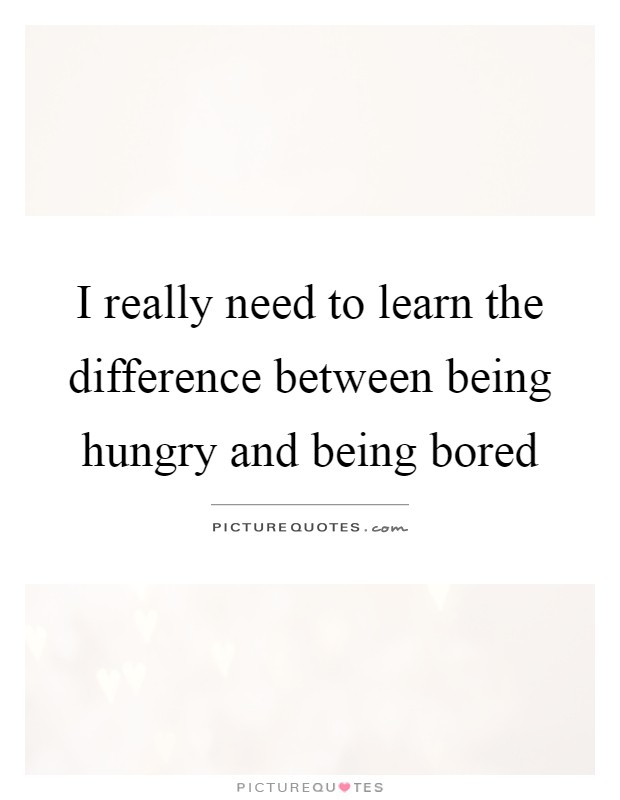 I really need to learn the difference between being hungry and being bored Picture Quote #1