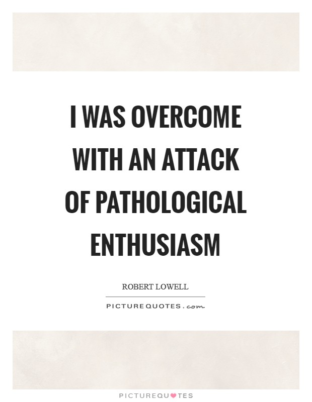 I was overcome with an attack of pathological enthusiasm Picture Quote #1