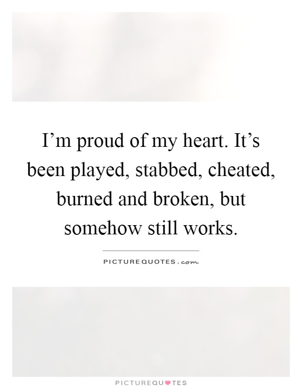 I'm proud of my heart. It's been played, stabbed, cheated, burned and broken, but somehow still works Picture Quote #1