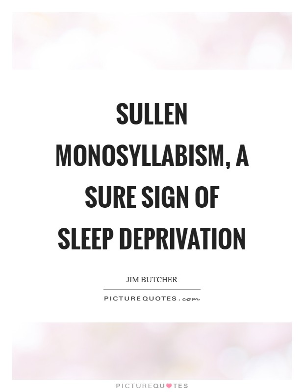 Sullen monosyllabism, a sure sign of sleep deprivation Picture Quote #1