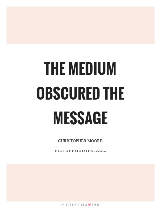 The medium obscured the message Picture Quote #1