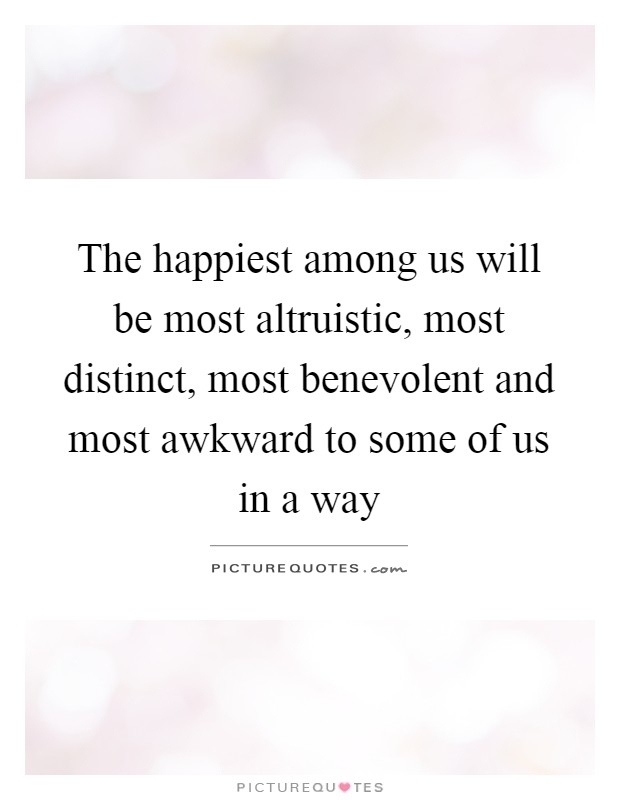 The happiest among us will be most altruistic, most distinct, most benevolent and most awkward to some of us in a way Picture Quote #1