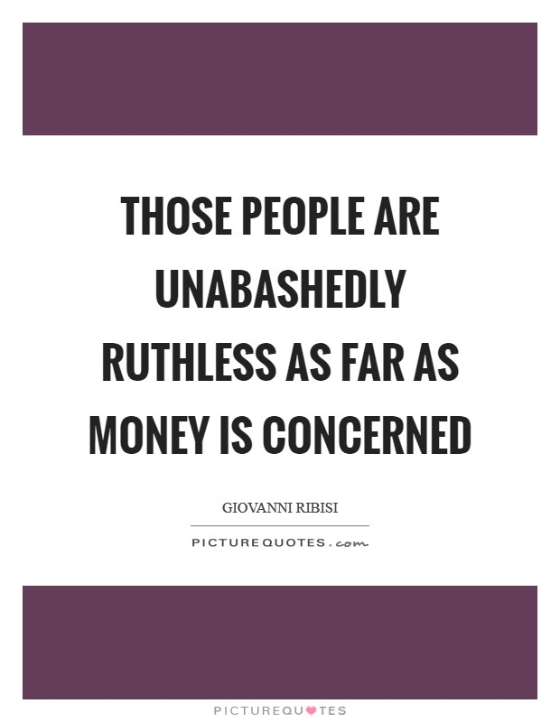 Those people are unabashedly ruthless as far as money is concerned Picture Quote #1
