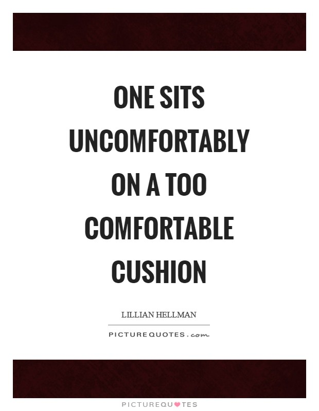 One sits uncomfortably on a too comfortable cushion Picture Quote #1