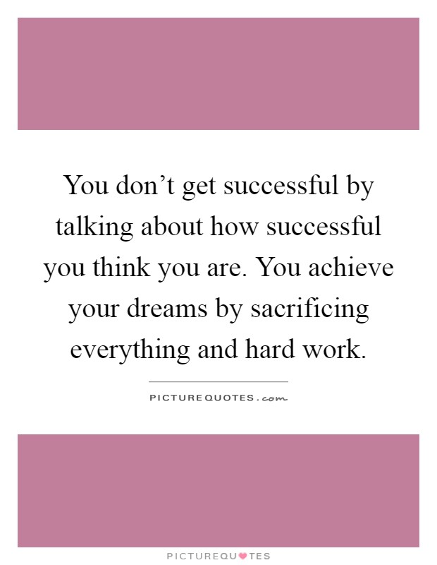 You don't get successful by talking about how successful you think you are. You achieve your dreams by sacrificing everything and hard work Picture Quote #1