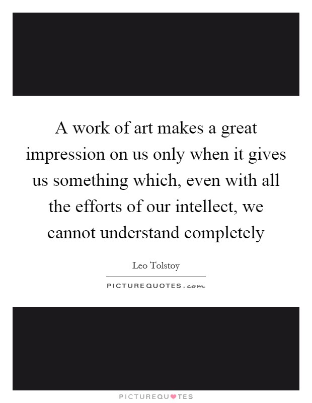 A work of art makes a great impression on us only when it gives us something which, even with all the efforts of our intellect, we cannot understand completely Picture Quote #1