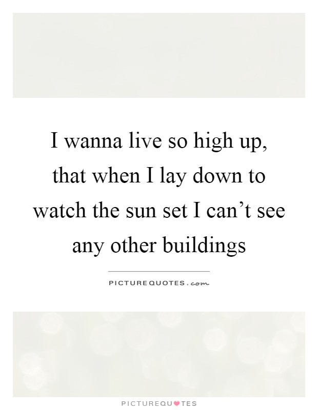 I wanna live so high up, that when I lay down to watch the sun set I can't see any other buildings Picture Quote #1