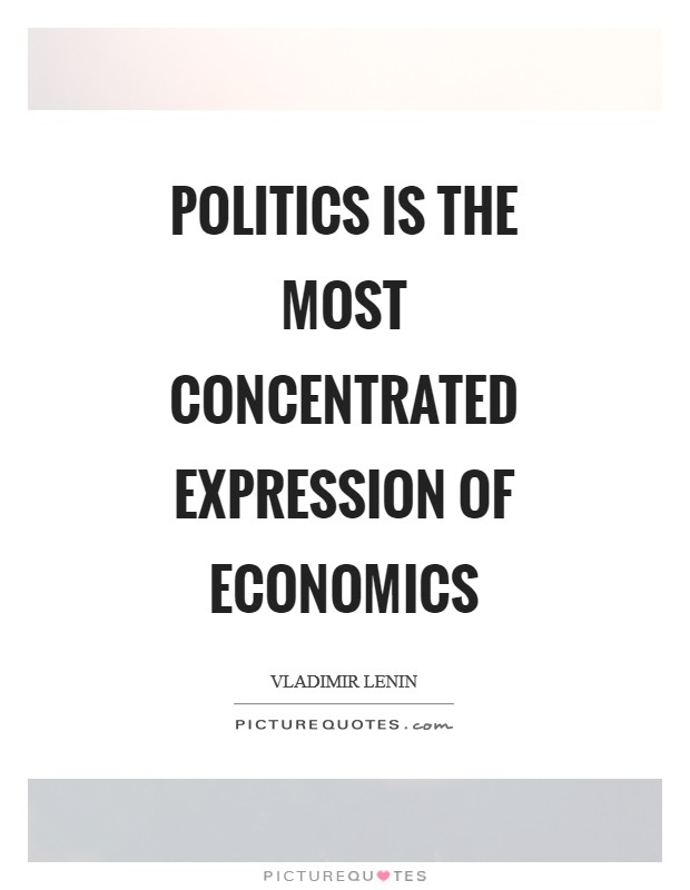 Politics is the most concentrated expression of economics Picture Quote #1