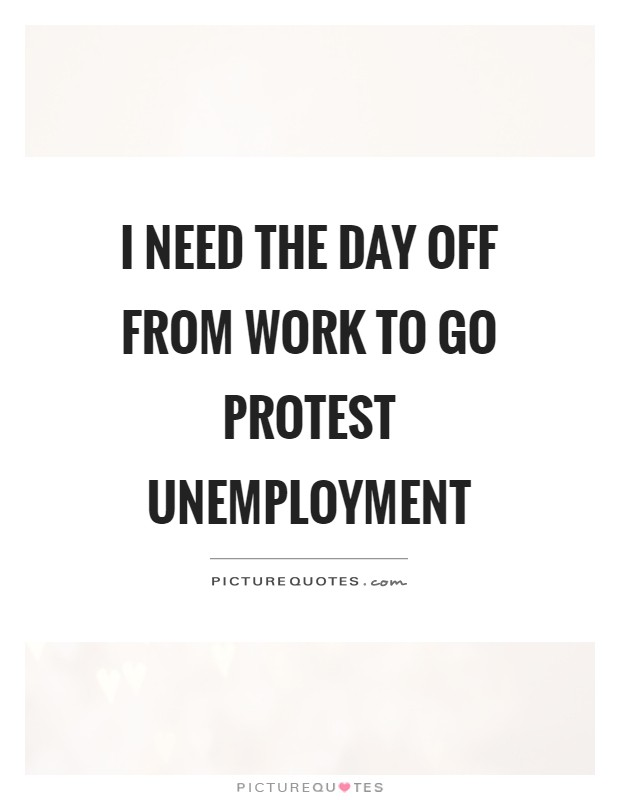 I need the day off from work to go protest unemployment ...