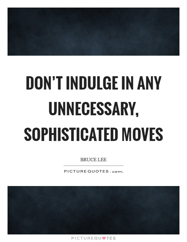 Don't indulge in any unnecessary, sophisticated moves Picture Quote #1