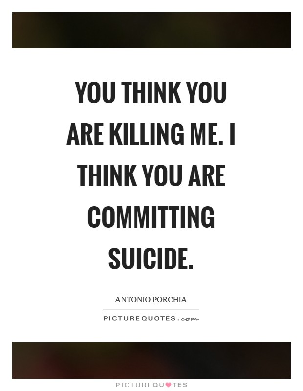 You think you are killing me. I think you are committing suicide Picture Quote #1