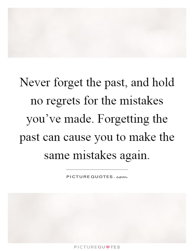 Never forget the past, and hold no regrets for the mistakes you've made. Forgetting the past can cause you to make the same mistakes again Picture Quote #1