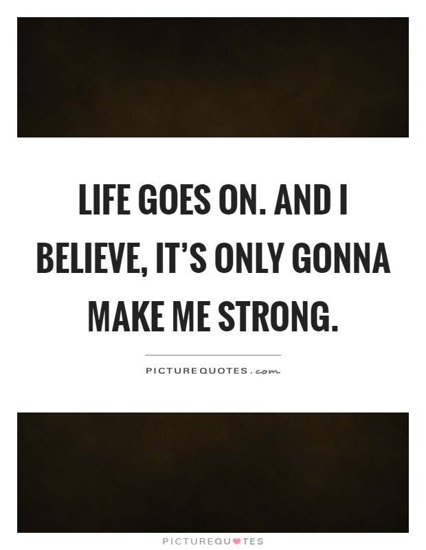 Life goes on. And I believe, it's only gonna make me strong Picture Quote #1