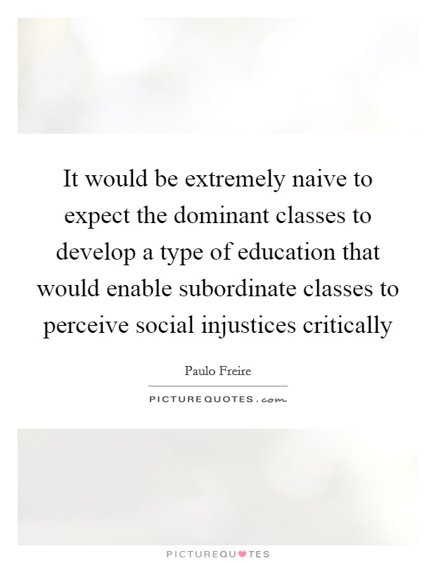 It would be extremely naive to expect the dominant classes to develop a type of education that would enable subordinate classes to perceive social injustices critically Picture Quote #1