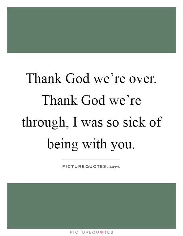 Thank God we're over. Thank God we're through, I was so sick of being with you Picture Quote #1