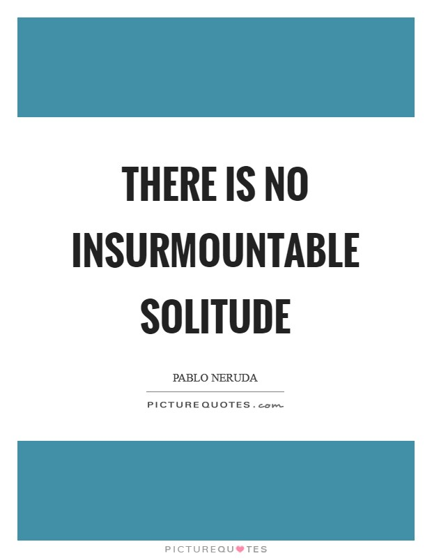 There is no insurmountable solitude Picture Quote #1