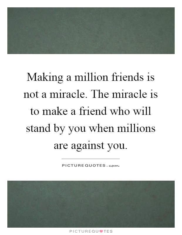 Making a million friends is not a miracle. The miracle is to make a friend who will stand by you when millions are against you Picture Quote #1