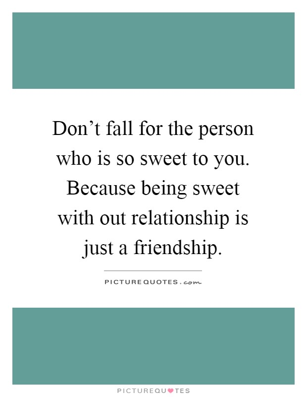 Don't fall for the person who is so sweet to you. Because being sweet with out relationship is just a friendship Picture Quote #1