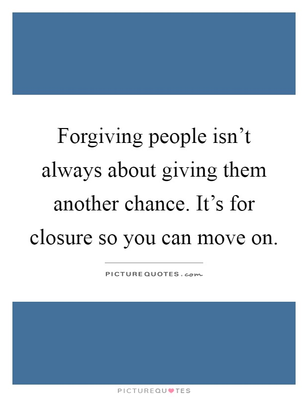 Forgiving people isn't always about giving them another chance. It's for closure so you can move on Picture Quote #1