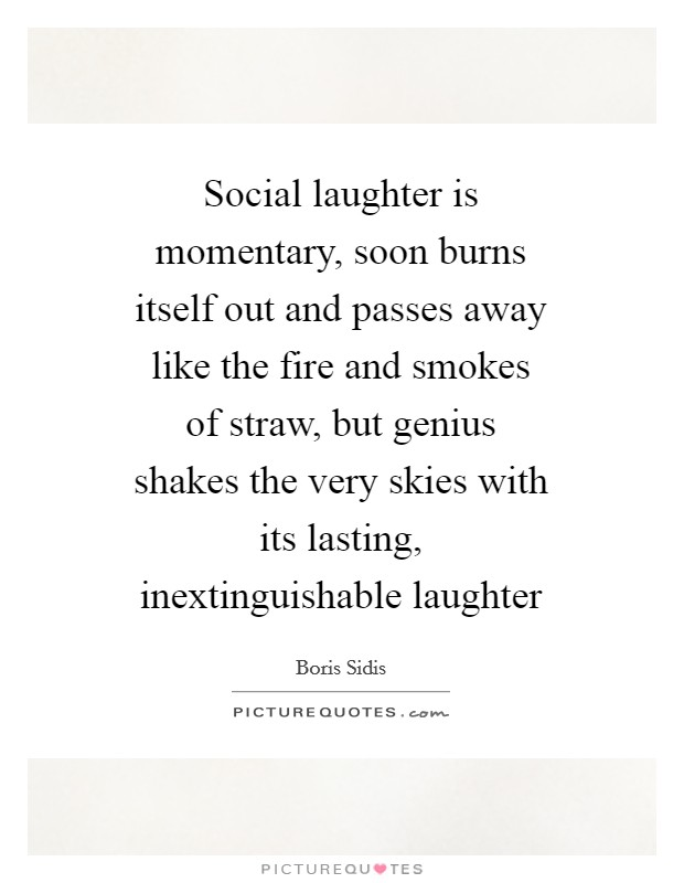 Social laughter is momentary, soon burns itself out and passes away like the fire and smokes of straw, but genius shakes the very skies with its lasting, inextinguishable laughter Picture Quote #1