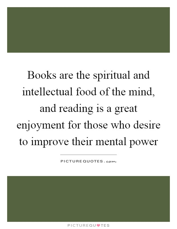 Books are the spiritual and intellectual food of the mind, and reading is a great enjoyment for those who desire to improve their mental power Picture Quote #1