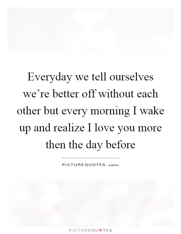 Everyday we tell ourselves we're better off without each other but every morning I wake up and realize I love you more then the day before Picture Quote #1