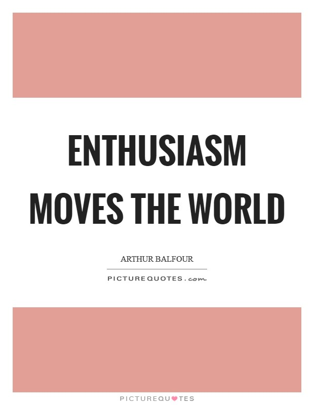 Enthusiasm moves the world Picture Quote #1