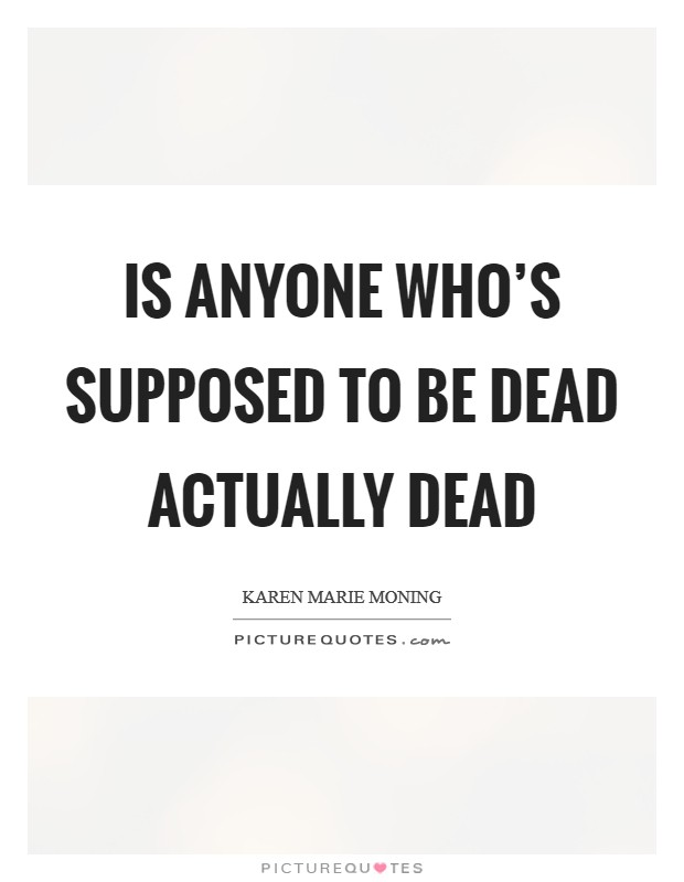 Is anyone who's supposed to be dead actually dead Picture Quote #1