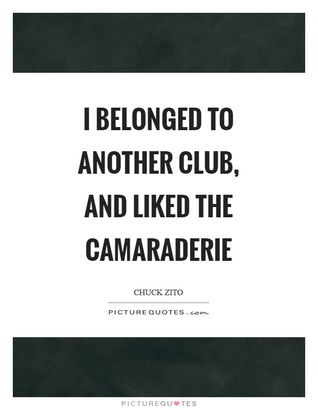 I belonged to another club, and liked the camaraderie Picture Quote #1