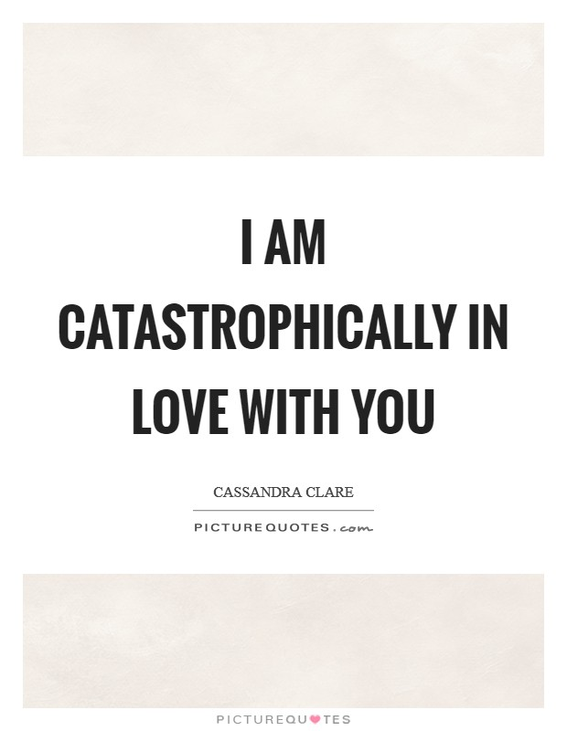 I am catastrophically in love with you Picture Quote #1