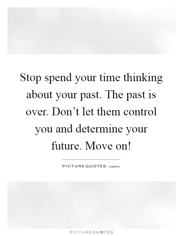 Stop spend your time thinking about your past. The past is over. Don't let them control you and determine your future. Move on! Picture Quote #1