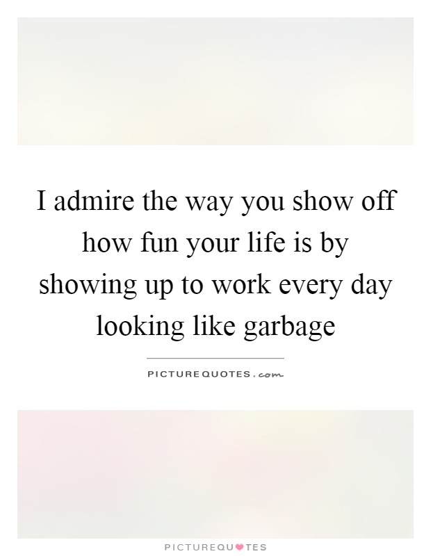 I admire the way you show off how fun your life is by showing up to work every day looking like garbage Picture Quote #1