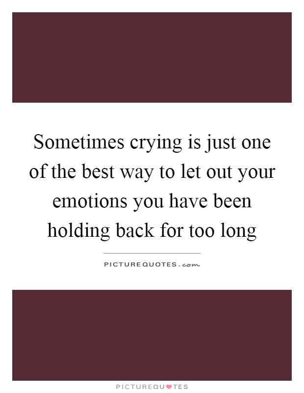Sometimes crying is just one of the best way to let out your emotions you have been holding back for too long Picture Quote #1