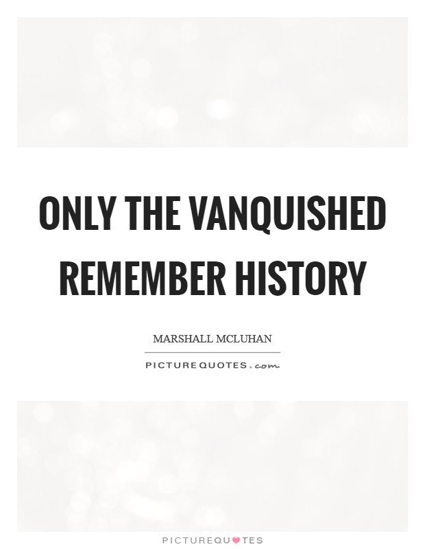 Only the vanquished remember history Picture Quote #1