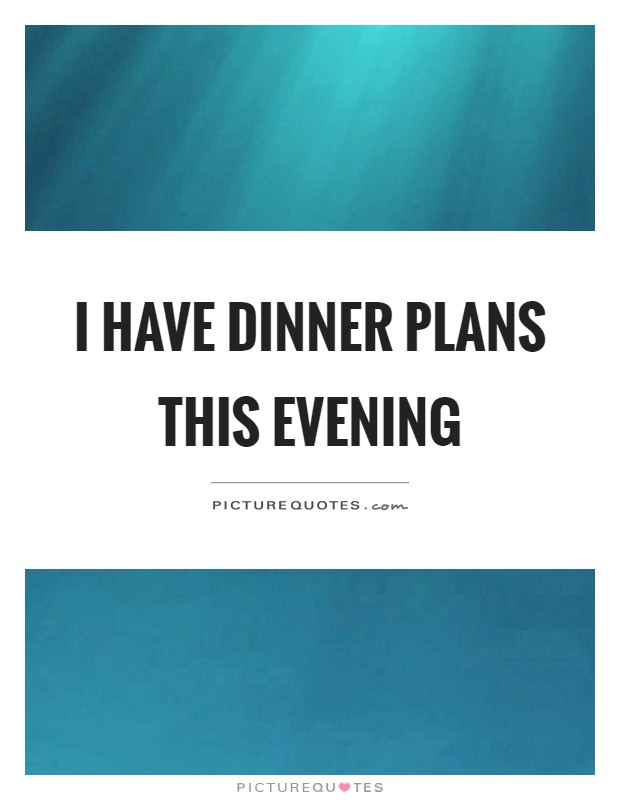 I have dinner plans this evening Picture Quote #1