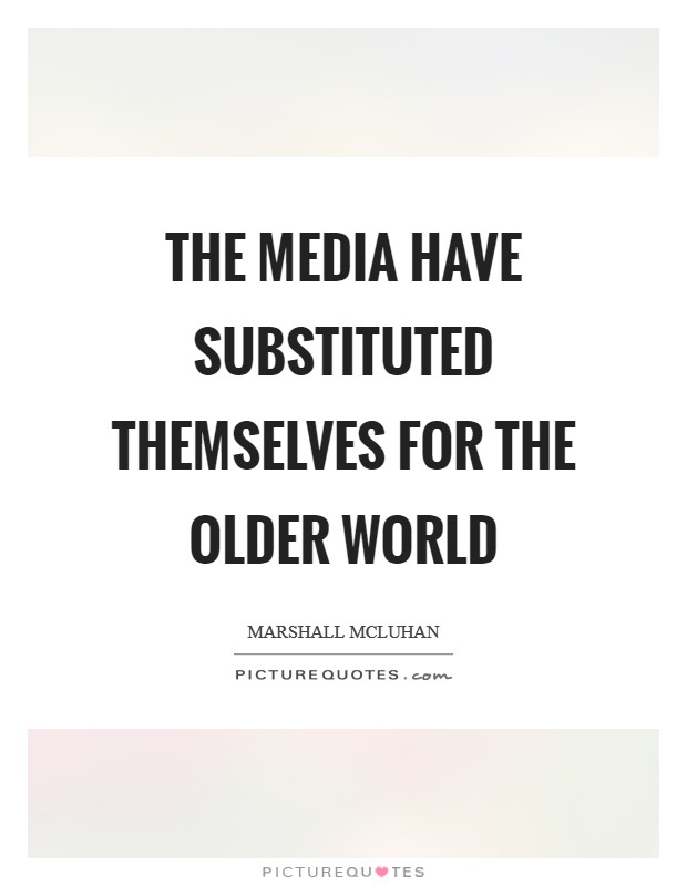 The media have substituted themselves for the older world Picture Quote #1