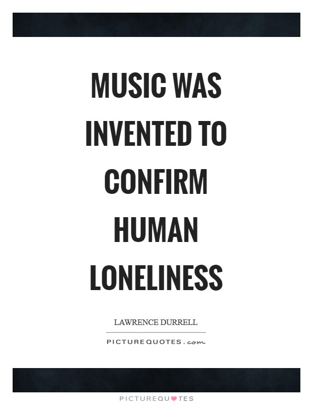 Music was invented to confirm human loneliness Picture Quote #1