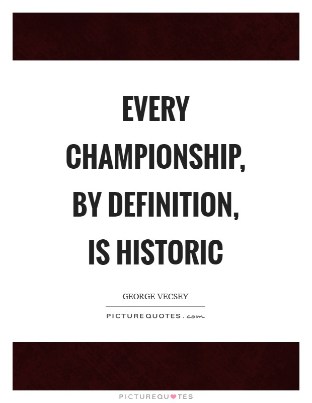Every championship, by definition, is historic Picture Quote #1